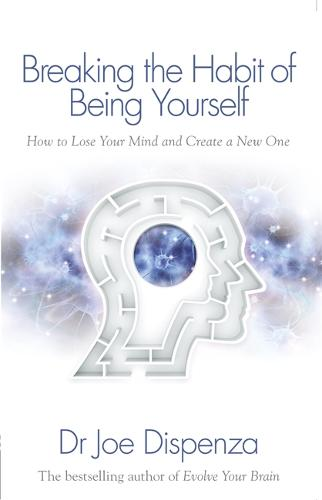 Breaking the Habit of Being Yourself: How to Lose Your Mind and Create a New One (Paperback)