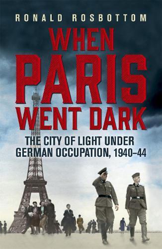 When Paris Went Dark: The City of Light Under German Occupation, 1940-44 (Paperback)