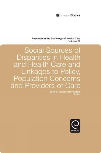 Social Sources of Disparities in Health and Health Care and Linkages to Policy, Population Concerns and Providers of Care - Research in the Sociology of Health Care 27 (Hardback)