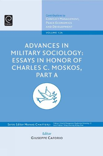 Advances in Military Sociology: Essays in Honor of Charles C. Moskos - Contributions to Conflict Management, Peace Economics and Development 12, Part A (Hardback)