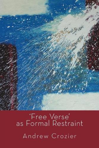 Free Verse as Formal Restraint: An Alternative to Metrical Conventions in Twentieth-Century Poetic Structure (Paperback)