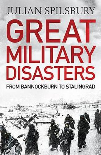 Great Military Disasters: From Bannockburn to Stalingrad (Paperback)