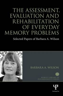 The Assessment, Evaluation and Rehabilitation of Everyday Memory Problems: Selected papers of Barbara A. Wilson - World Library of Psychologists (Hardback)