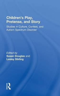 Children's Play, Pretense, and Story: Studies in Culture, Context, and Autism Spectrum Disorder (Hardback)