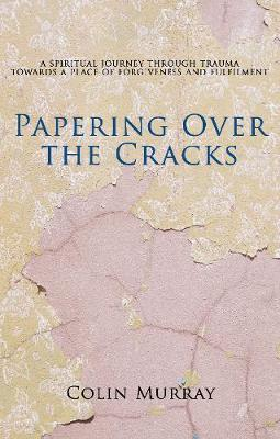 Papering Over The Cracks: My Spiritual Journey Through Trauma Towards a Place of Forgiveness and Fulfilment (Paperback)