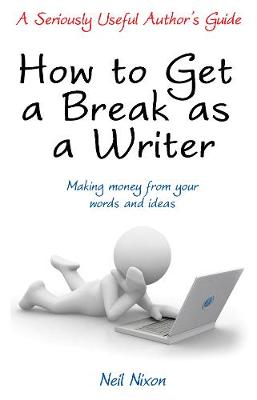 How to Get a Break as a Writer: Making Money from your Words and Ideas: A Seriously Useful Author's Guide - A Seriously Useful Author's Guide (Paperback)