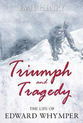 Triumph and Tragedy: The Life of Edward Whymper (Hardback)