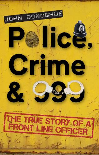 Police, Crime & 999: The True Story of a Front Line Officer (Paperback)