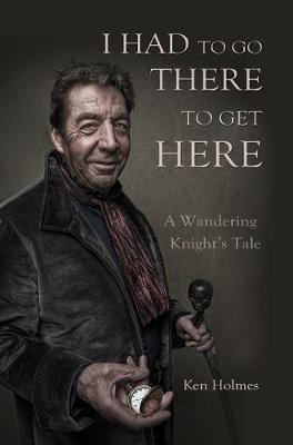 I Had To Go There to Get Here: A Wandering Knight's Tale (Paperback)