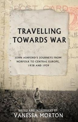 Travelling Towards War: John Ashford's journeys from Norfolk to Central Europe, 1938 and 1939 (Paperback)