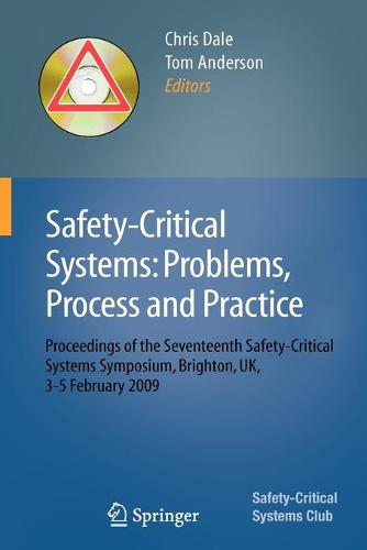 Safety-Critical Systems: Problems, Process and Practice: Proceedings of the Seventeenth Safety-Critical Systems Symposium Brighton, UK, 3 - 5 February 2009 (Paperback)