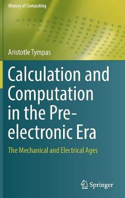 Calculation and Computation in the Pre-electronic Era: The Mechanical and Electrical Ages - History of Computing (Hardback)