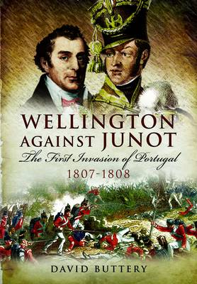 Wellington Against Junot: The First Invasion of Portugal 1807-1808 (Hardback)
