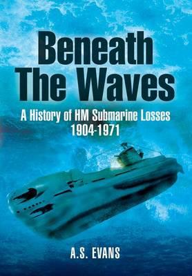 Beneath the Waves: a History of Hm Submarine Losses 1904-1971 (Hardback)