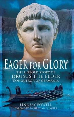 Eager for Glory: The Untold Story of Drusus the Elder, Conqueror of Germania (Hardback)