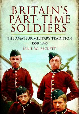 Britain's Part-time Soldiers: the Amateur Military Tradition 1558-1945 (Paperback)