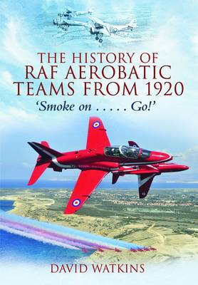 The History of RAF Aerobatic Teams from 1920: Smoke on ... Go! (Hardback)