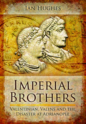 Imperial Brothers: Valentinian, Valens and the Disaster at Adrianople (Hardback)