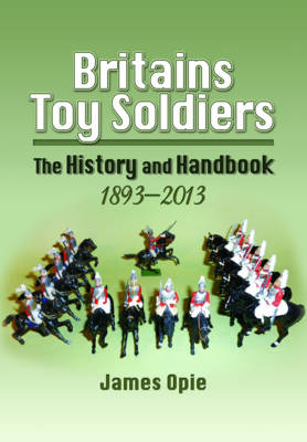 Britain's Toy Soldiers: The History and Handbook 1893-2013 (Hardback)