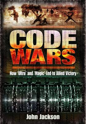 Code Wars: How 'Ultra' and 'Magic' led to Allied Victory (Hardback)