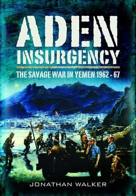 Aden Insurgency: The Savage War in Yemen 1962-67 (Hardback)