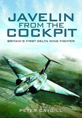 Javelin From the Cockpit: Britain's First Delta Wing Fighter (Hardback)