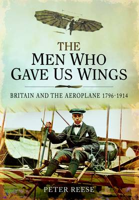 The Men Who Gave Us Wings: Britain and the Aeroplane 1796-1914 (Hardback)