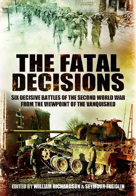 Fatal Decisions: Six Decisive Battles of the Second World War from the Viewpoint of the Vanquished (Hardback)