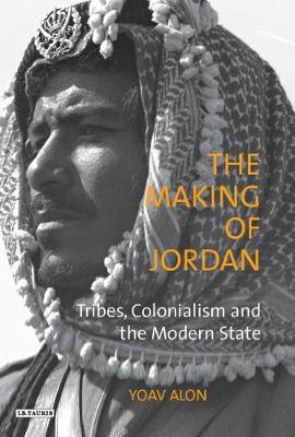 The Making of Jordan: Tribes, Colonialism and the Modern State - Library of Modern Middle East Studies v. 61 (Paperback)