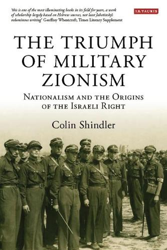 The Triumph of Military Zionism: Nationalism and the Origins of the Israeli Right - International Library of Political Studies v. 9 (Paperback)