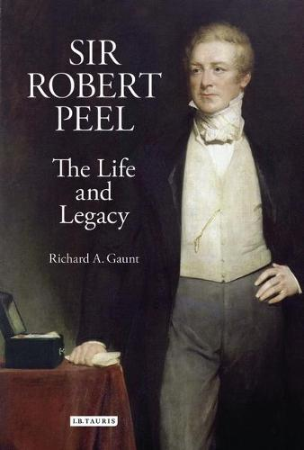Sir Robert Peel: The Life and Legacy - Library of Victorian Studies v. 2 (Hardback)