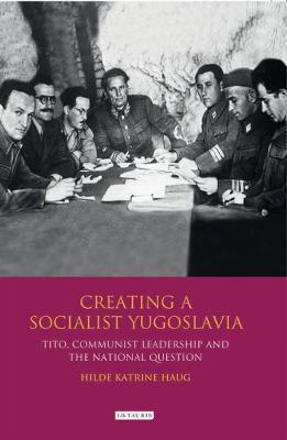 Creating a Socialist Yugoslavia: Tito, Communist Leadership and the National Question - International Library of Twentieth Century History v. 24 (Hardback)