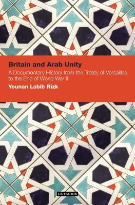 Britain and Arab Unity: A Documentary History from the Treaty of Versailles to the End of World War 2 - Contemporary Arab Scholarship in the Social Sciences (Hardback)
