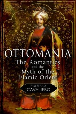 Ottomania: The Romantics and the Myth of the Islamic Orient (Hardback)