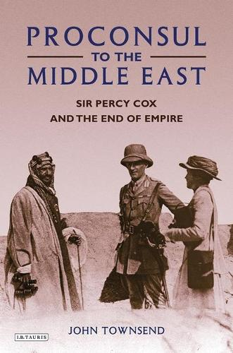 Proconsul to the Middle East: Sir Percy Cox and the End of Empire (Hardback)