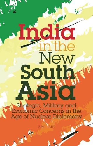 India in the New South Asia: Strategic, Military and Economic Concerns in the Age of Nuclear Diplomacy - Library of International Relations v. 45 (Hardback)