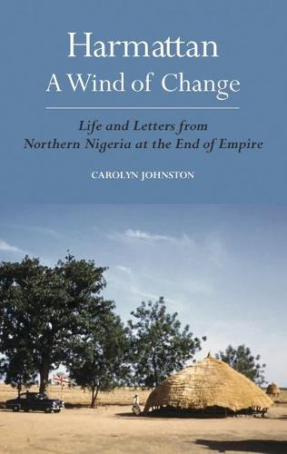 Harmattan, a Wind of Change: Life and Letters from Northern Nigeria at the End of Empire (Hardback)