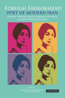 Forugh Farrokhzad, Poet of Modern Iran: Iconic Woman and Feminine Pioneer of New Persian Poetry - International Library of Iranian Studies (Hardback)