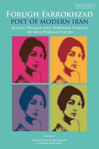 Forugh Farrokhzad, Poet of Modern Iran: Iconic Woman and Feminine Pioneer of New Persian Poetry - International Library of Iranian Studies (Paperback)