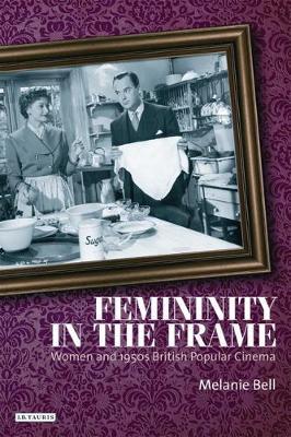 Femininity in the Frame: Women and 1950s British Popular Cinema (Paperback)