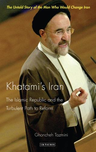 Khatami's Iran: The Islamic Republic and the Turbulent Path to Reform - International Library of Iranian Studies v. 12 (Paperback)