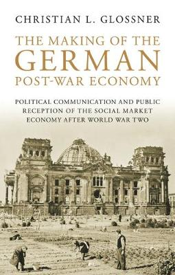 The Making of the German Post-war Economy: Political Communication and Public Reception of the Social Market Economy After World War Two (Hardback)