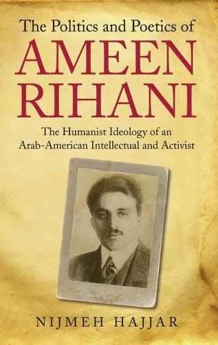 The Politics and Poetics of Ameen Rihani: The Humanist Ideology of an Arab-American Intellectual and Activist (Hardback)