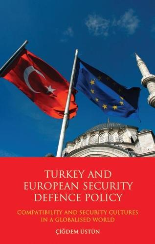 Turkey and European Security Defence Policy: Compatibility and Security Cultures in a Globalised World - Library of European Studies v. 12 (Hardback)