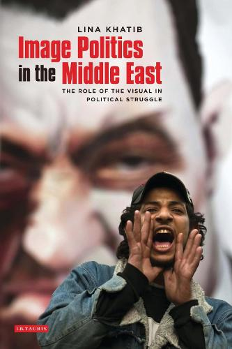 Image Politics in the Middle East: The Role of the Visual in Political Struggle (Hardback)