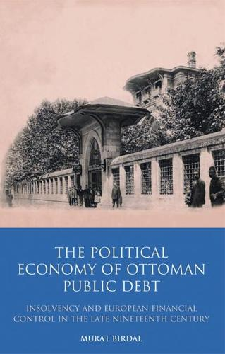 The Political Economy of Ottoman Public Debt: Insolvency and European Financial Control in the Late Nineteenth Century - Library of Ottoman Studies v. 18 (Hardback)