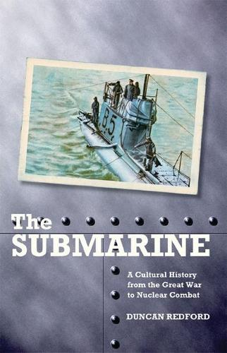 The Submarine: A Cultural History from the Great War to Nuclear Combat (Hardback)