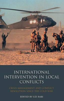 International Intervention in Local Conflicts: Crisis Management and Conflict Resolution Since the Cold War - Library of International Relations v. 48 (Hardback)