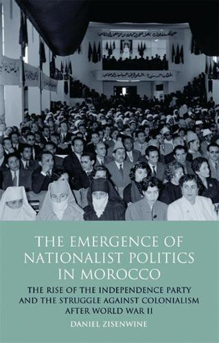 The Emergence of Nationalist Politics in Morocco: The Rise of the Independence Party and the Struggle Against Colonialism After World War II - International Library of Political Studies (Hardback)