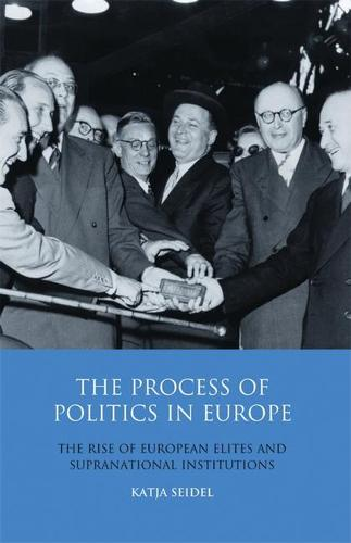 The Process of Politics in Europe: The Rise of European Elites and Supranational Institutions - Library of European Studies v. 14 (Hardback)
